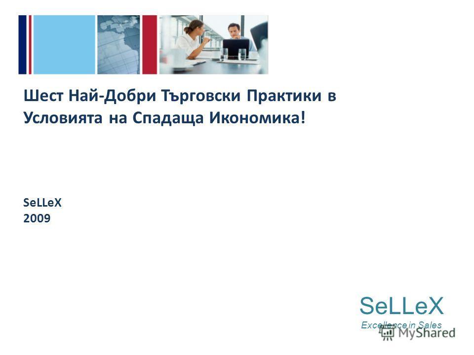 SeLLeX Excellence in Sales Шест Най-Добри Търговски Практики в Условията на Спадаща Икономика! SeLLeX 2009