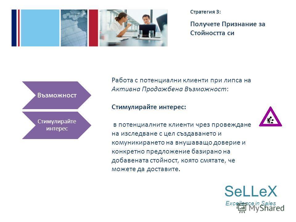 SeLLeX Excellence in Sales Стратегия 3: Получете Признание за Стойността си Възможност Стимулирайте интерес Работа с потенциални клиенти при липса на Активна Продажбена Възможност: Стимулирайте интерес: в потенциалните клиенти чрез провеждане на изсл