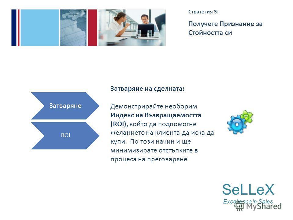 SeLLeX Excellence in Sales Стратегия 3: Получете Признание за Стойността си Затваряне ROI Затваряне на сделката: Демонстрирайте необорим Индекс на Възвращаемостта (ROI), който да подпомогне желанието на клиента да иска да купи. По този начин и ще мин