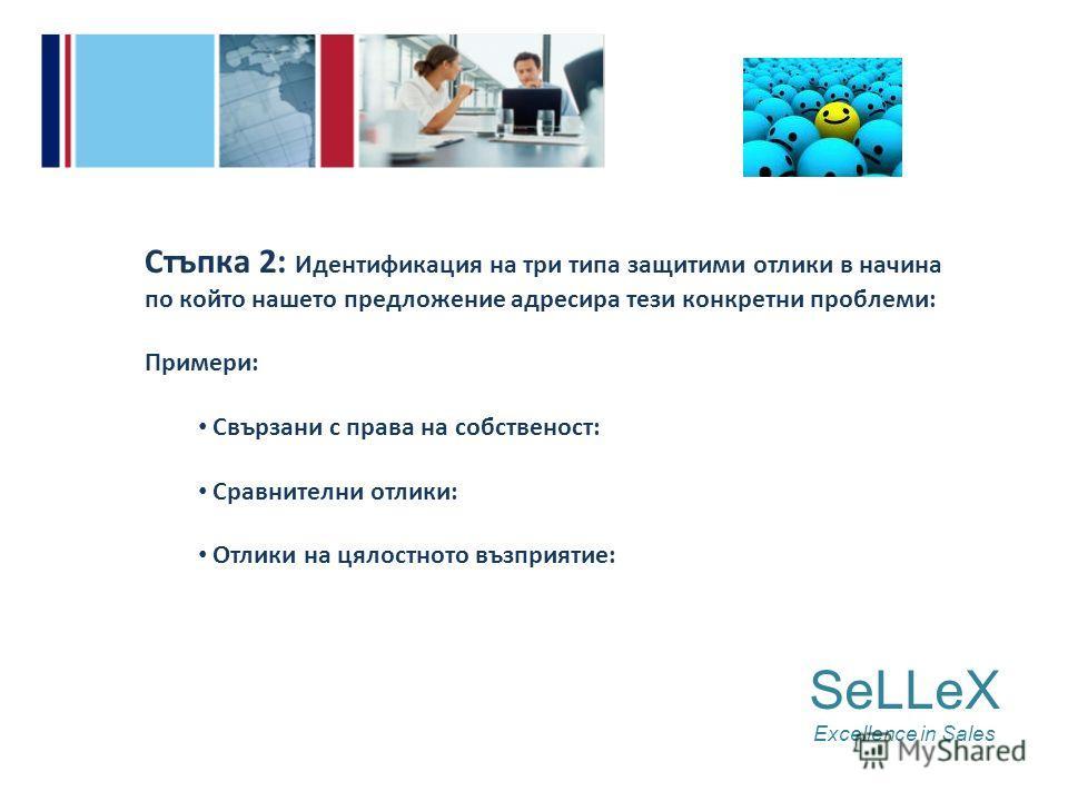 Стъпка 2: Идентификация на три типа защитими отлики в начина по който нашето предложение адресира тези конкретни проблеми: Примери: Свързани с права на собственост: Сравнителни отлики: Отлики на цялостното възприятие: SeLLeX Excellence in Sales