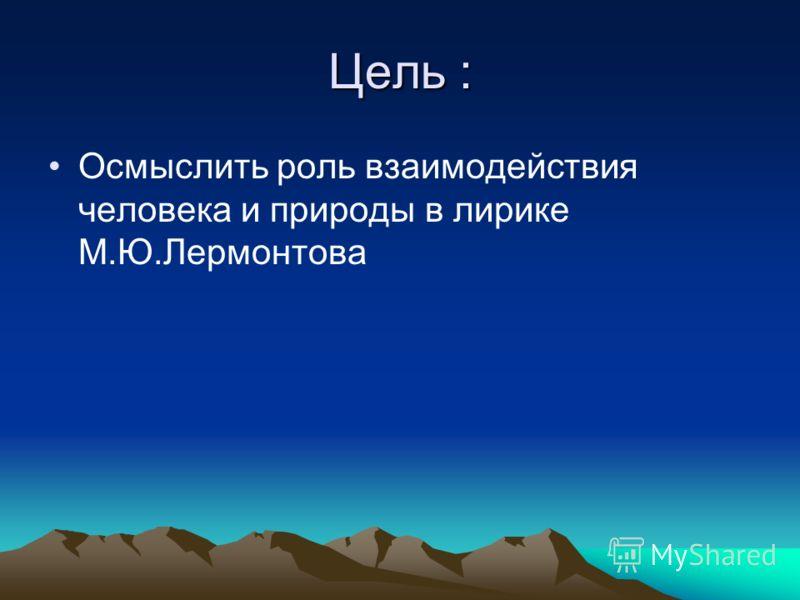 Цель : Осмыслить роль взаимодействия человека и природы в лирике М.Ю.Лермонтова