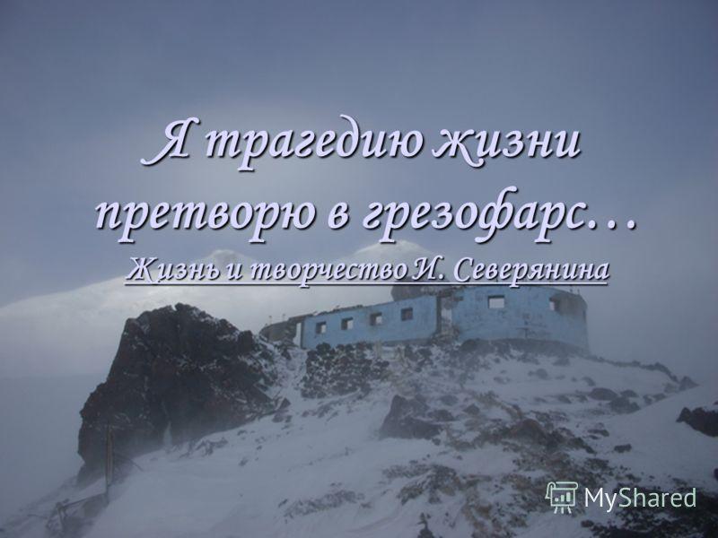 Я трагедию жизни претворю в грезофарс… Жизнь и творчество И. Северянина