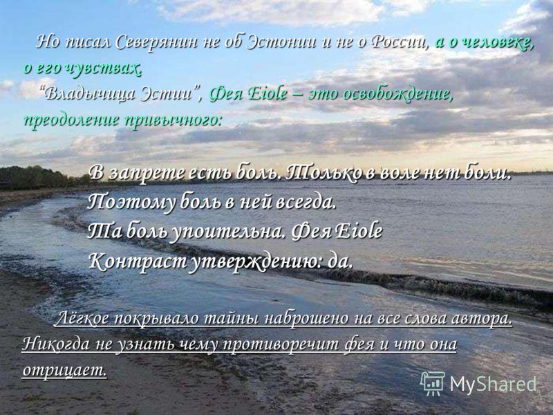 Но писал Северянин не об Эстонии и не о России, а о человеке, о его чувствах. Владычица Эстии, Фея Eiole – это освобождение, преодоление привычного: В запрете есть боль. Только в воле нет боли. Поэтому боль в ней всегда. Та боль упоительна. Фея Eiole