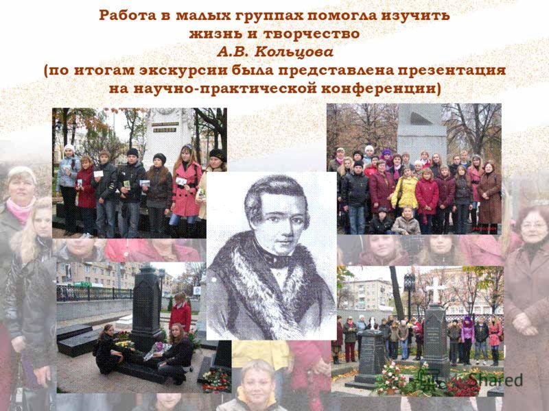 Работа в малых группах помогла изучить жизнь и творчество А.В. Кольцова (по итогам экскурсии была представлена презентация на научно-практической конференции)