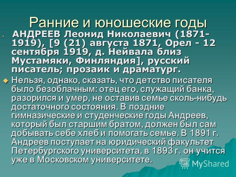 Ранние и юношеские годы АНДРЕЕВ Леонид Николаевич (1871- 1919), [9 (21) августа 1871, Орел - 12 сентября 1919, д. Нейвала близ Мустамяки, Финляндия], русский писатель; прозаик и драматург. АНДРЕЕВ Леонид Николаевич (1871- 1919), [9 (21) августа 1871,