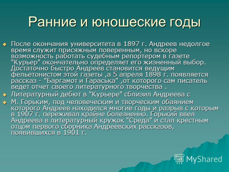 Ранние и юношеские годы После окончания университета в 1897 г. Андреев недолгое время служит присяжным поверенным, но вскоре возможность работать судебным репортером в газете