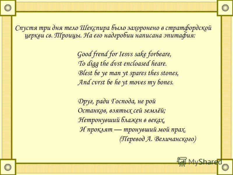 Спустя три дня тело Шекспира было захоронено в стратфордской церкви св. Троицы. На его надгробии написана эпитафия: Good frend for Iesvs sake forbeare, To digg the dvst encloased heare. Blest be ye man yt spares thes stones, And cvrst be he yt moves