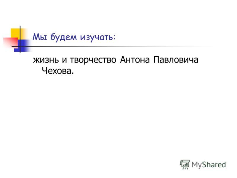 Мы будем изучать: жизнь и творчество Антона Павловича Чехова.