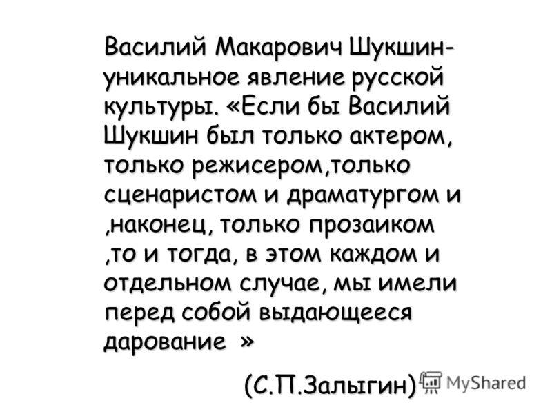 Василий Макарович Шукшин- уникальное явление русской культуры. «Если бы Василий Шукшин был только актером, только режисером,только сценаристом и драматургом и,наконец, только прозаиком,то и тогда, в этом каждом и отдельном случае, мы имели перед собо