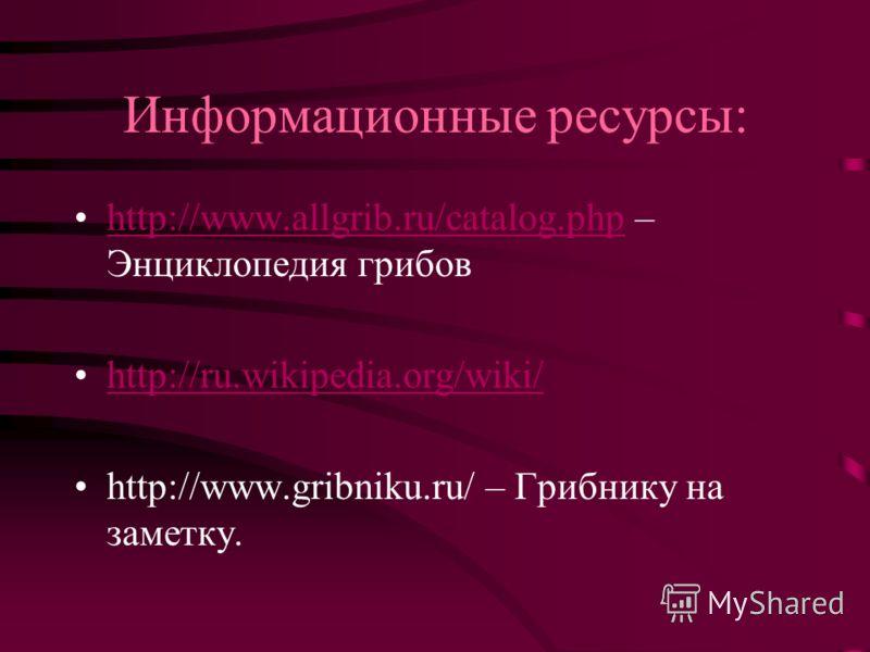 Информационные ресурсы: http://www.allgrib.ru/catalog.php – Энциклопедия грибовhttp://www.allgrib.ru/catalog.php http://ru.wikipedia.org/wiki/ http://www.gribniku.ru/ – Грибнику на заметку.