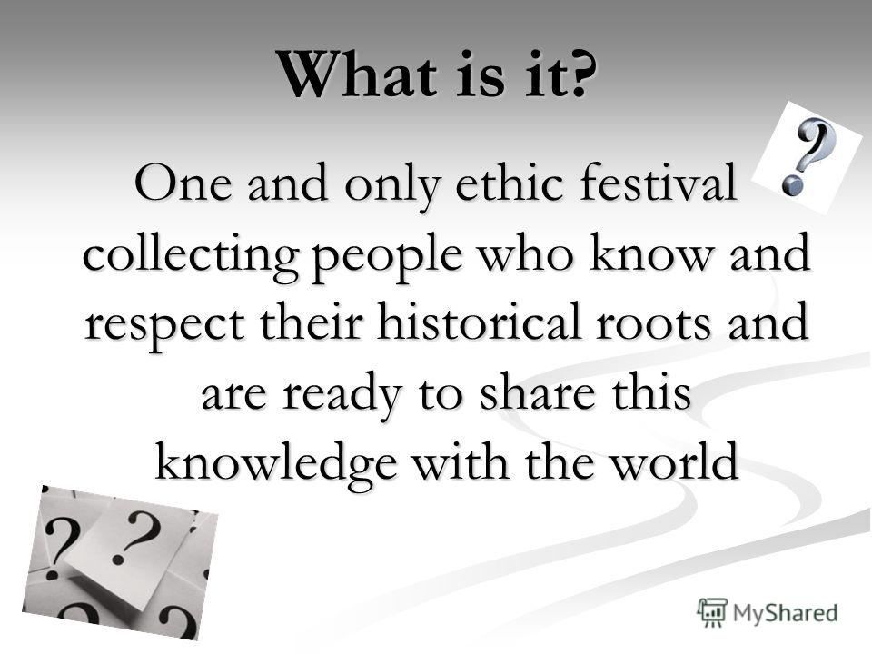 What is it? One and only ethic festival collecting people who know and respect their historical roots and are ready to share this knowledge with the world One and only ethic festival collecting people who know and respect their historical roots and a