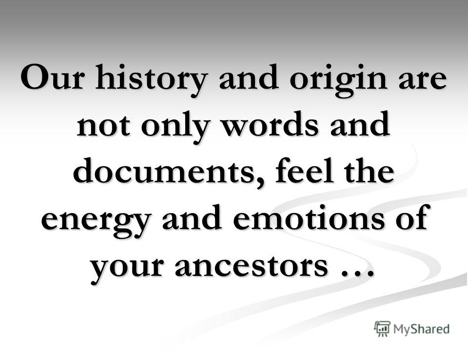 Our history and origin are not only words and documents, feel the energy and emotions of your ancestors …