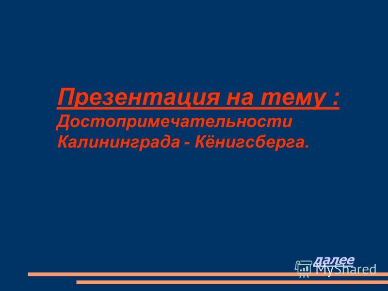 Презентация на тему : Достопримечательности Калининграда - Кёнигсберга. далее