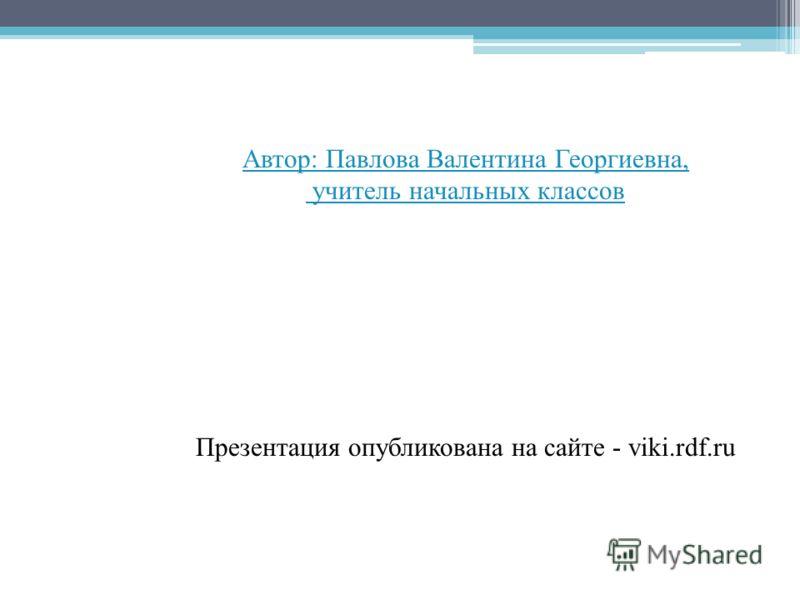 Автор: Павлова Валентина Георгиевна, учитель начальных классов Презентация опубликована на сайте - viki.rdf.ru
