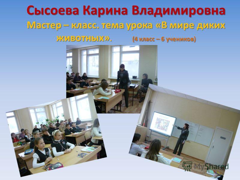 Сысоева Карина Владимировна Мастер – класс. тема урока «В мире диких животных». (4 класс – 6 учеников)