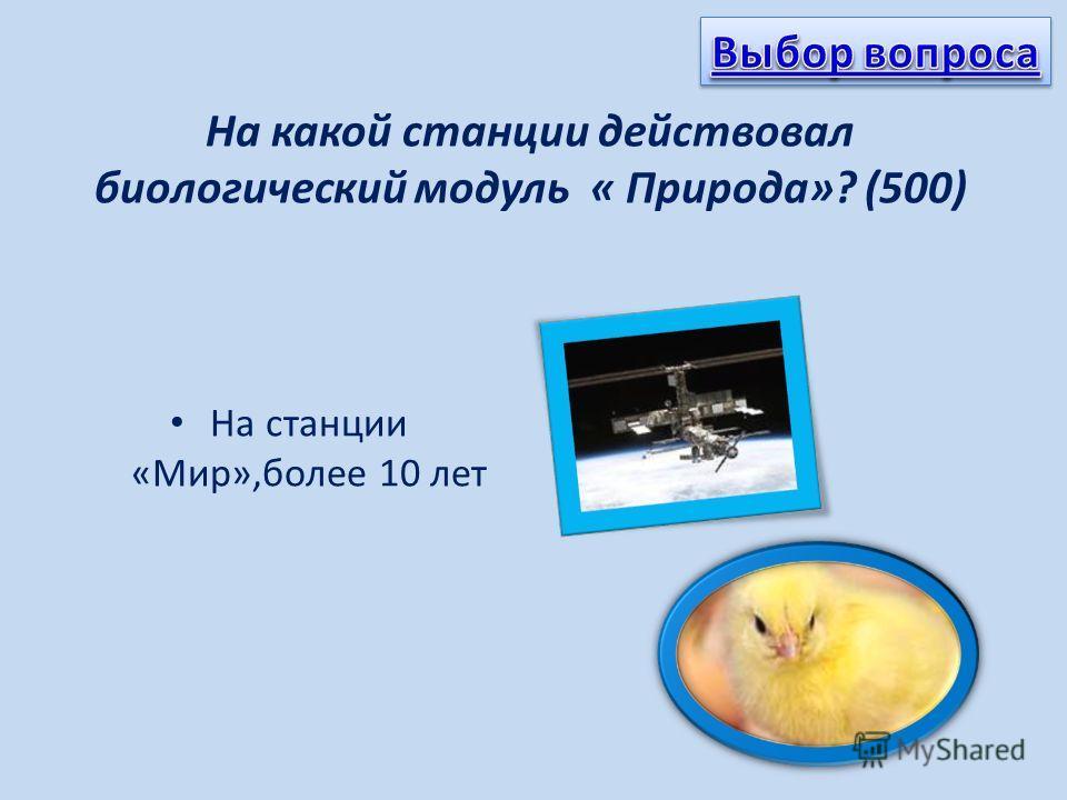 На какой станции действовал биологический модуль « Природа»? (500) На станции «Мир»,более 10 лет