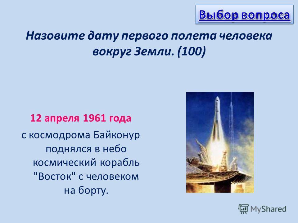 Назовите дату первого полета человека вокруг Земли. (100) 12 апреля 1961 года с космодрома Байконур поднялся в небо космический корабль Восток с человеком на борту.