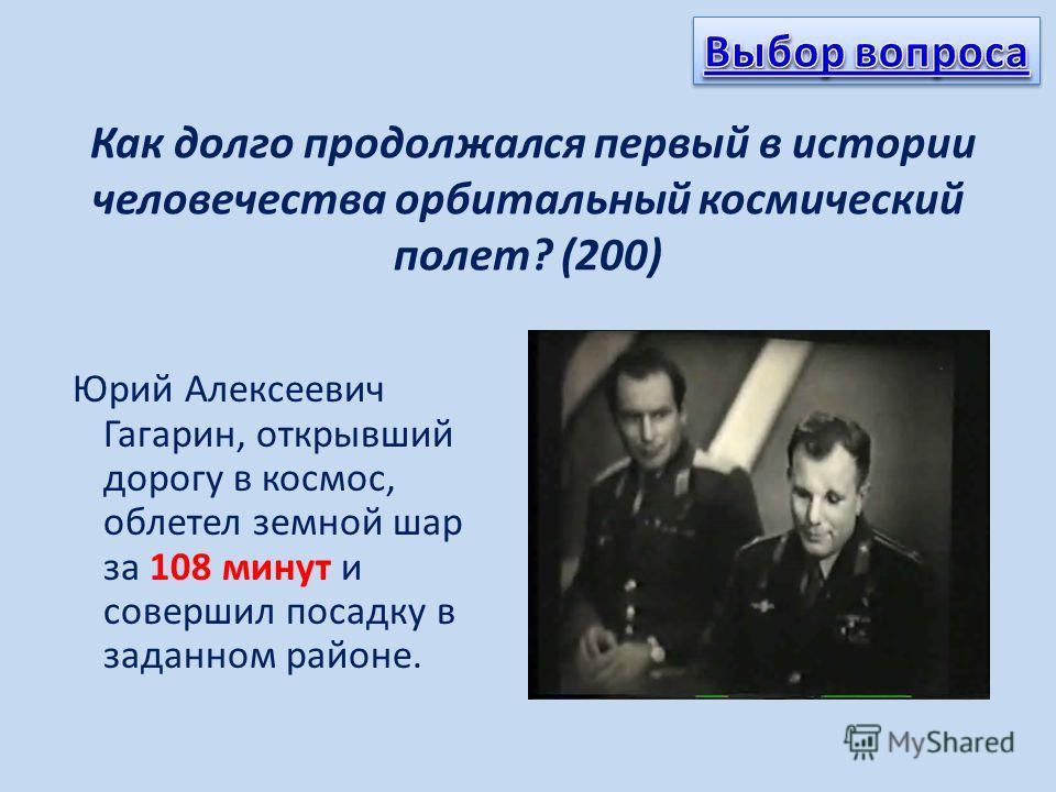 Как долго продолжался первый в истории человечества орбитальный космический полет? (200) Юрий Алексеевич Гагарин, открывший дорогу в космос, облетел земной шар за 108 минут и совершил посадку в заданном районе.