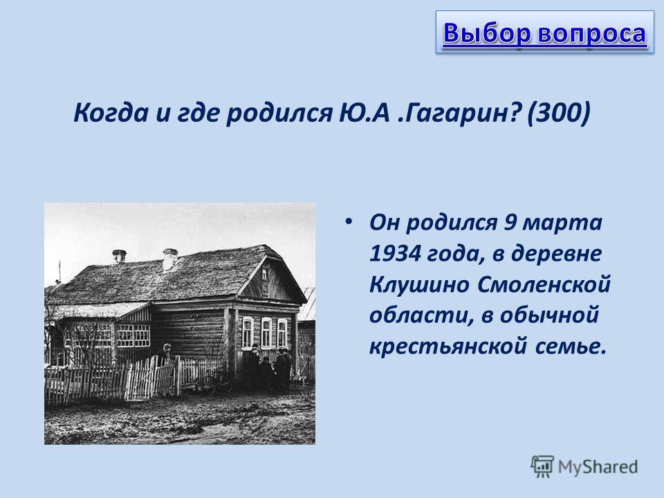Когда и где родился Ю.А.Гагарин? (300) Он родился 9 марта 1934 года, в деревне Клушино Смоленской области, в обычной крестьянской семье.