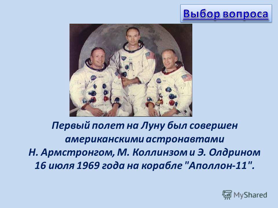 Первый полет на Луну был совершен американскими астронавтами Н. Армстронгом, М. Коллинзом и Э. Олдрином 16 июля 1969 года на корабле Аполлон-11.