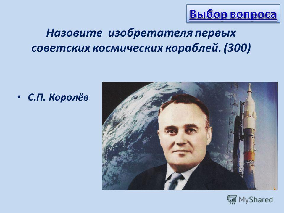 Назовите изобретателя первых советских космических кораблей. (300) С.П. Королёв