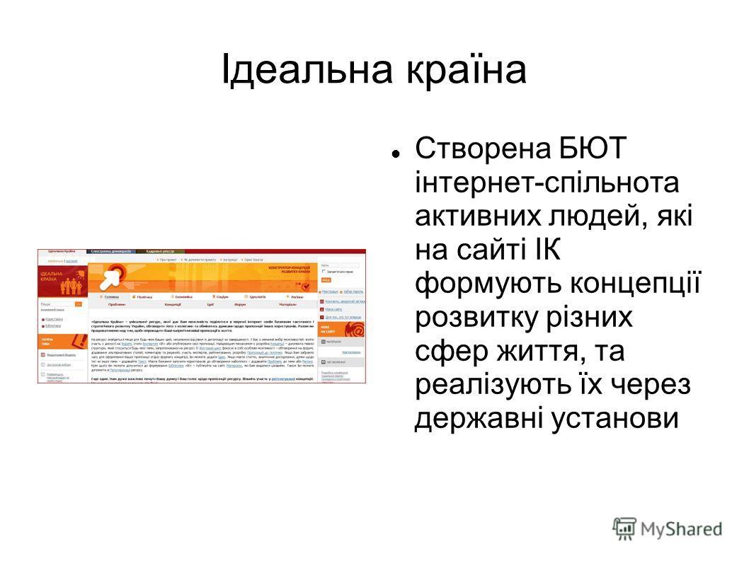 Ідеальна країна Створена БЮТ інтернет-спільнота активних людей, які на сайті ІК формують концепції розвитку різних сфер життя, та реалізують їх через державні установи