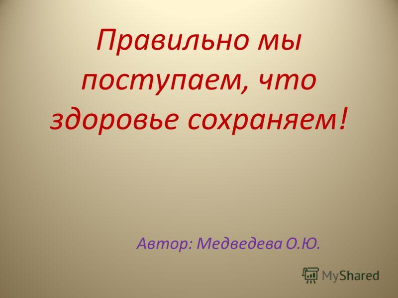 Правильно мы поступаем, что здоровье сохраняем! Автор: Медведева О.Ю.