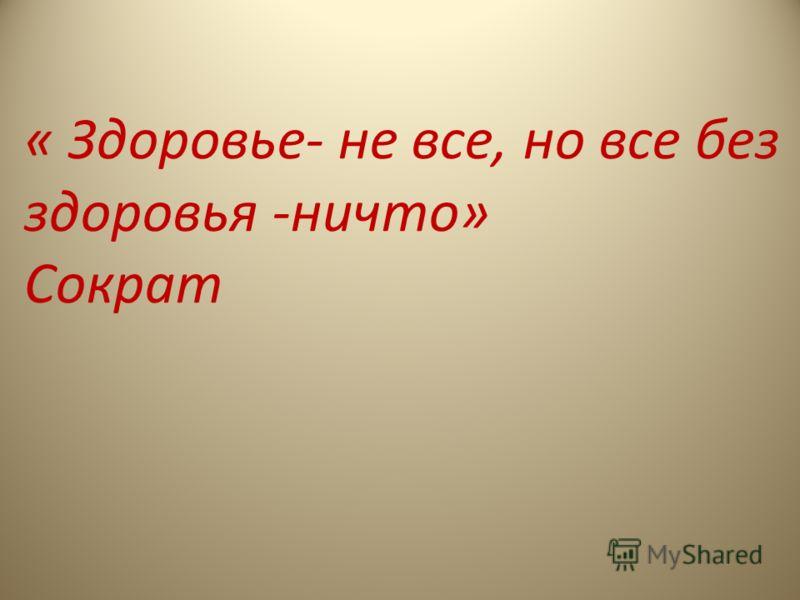 « Здоровье- не все, но все без здоровья -ничто» Сократ