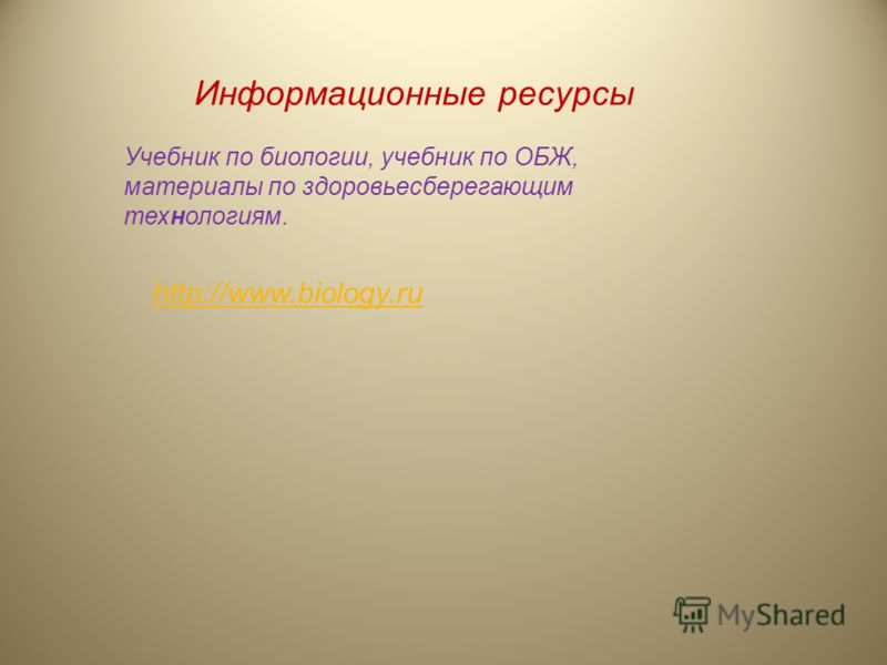 Информационные ресурсы Учебник по биологии, учебник по ОБЖ, материалы по здоровьесберегающим технологиям. http://www.biology.ru