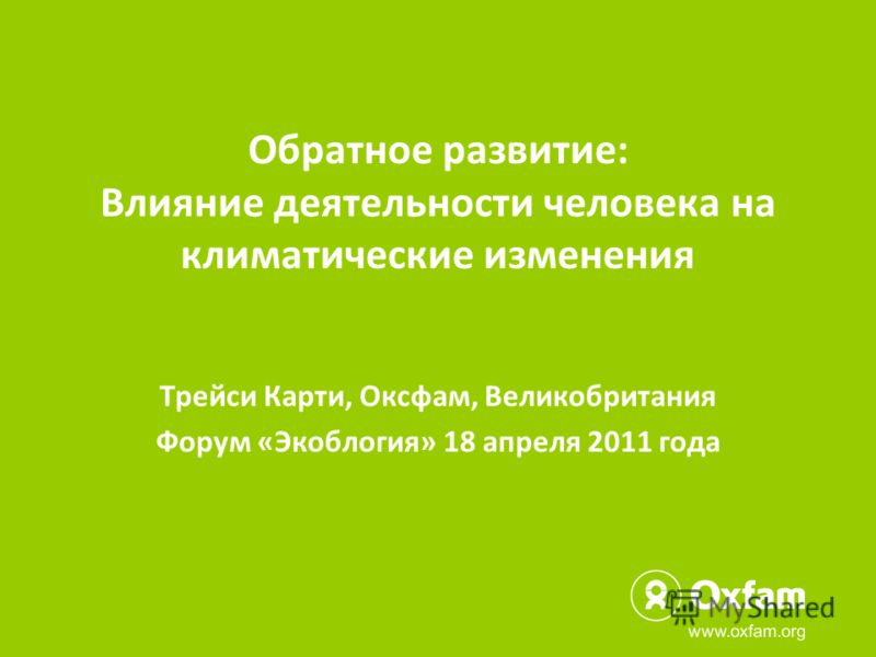 Обратное развитие: Влияние деятельности человека на климатические изменения Трейси Карти, Оксфам, Великобритания Форум «Экоблогия» 18 апреля 2011 года