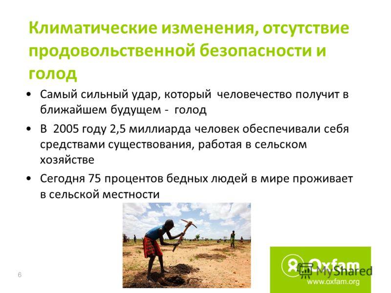 6 Климатические изменения, отсутствие продовольственной безопасности и голод Самый сильный удар, который человечество получит в ближайшем будущем - голод В 2005 году 2,5 миллиарда человек обеспечивали себя средствами существования, работая в сельском