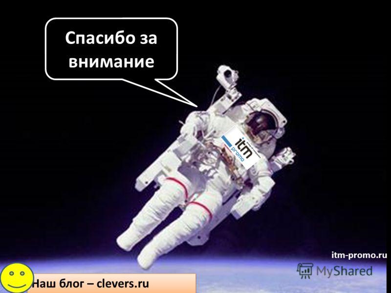 Спасибо за внимание Наш блог – clevers.ru itm-promo.ru