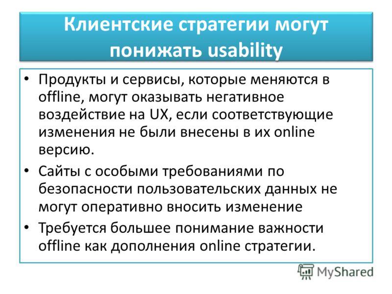 Продукты и сервисы, которые меняются в offline, могут оказывать негативное воздействие на UX, если соответствующие изменения не были внесены в их online версию. Сайты с особыми требованиями по безопасности пользовательских данных не могут оперативно