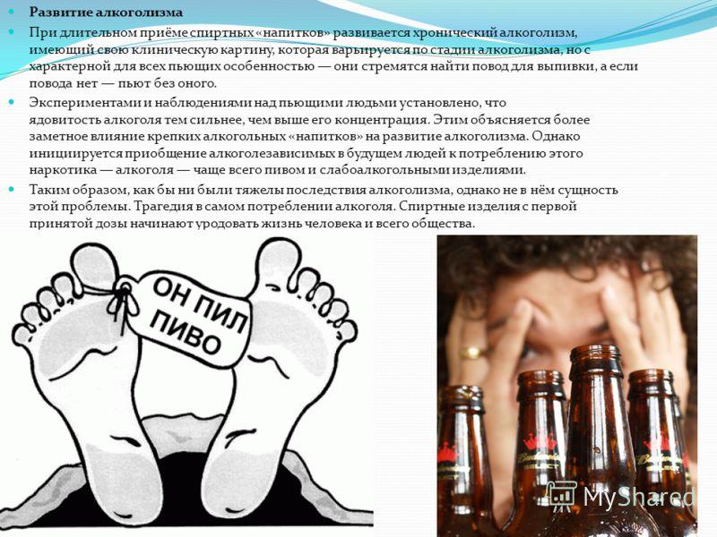Развитие алкоголизма При длительном приёме спиртных «напитков» развивается хронический алкоголизм, имеющий свою клиническую картину, которая варьируется по стадии алкоголизма, но с характерной для всех пьющих особенностью они стремятся найти повод дл