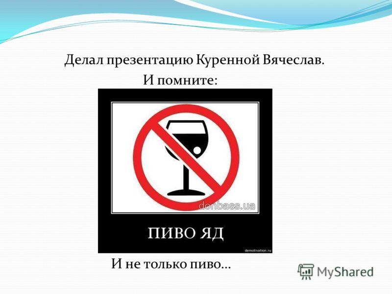 Делал презентацию Куренной Вячеслав. И помните: И не только пиво…