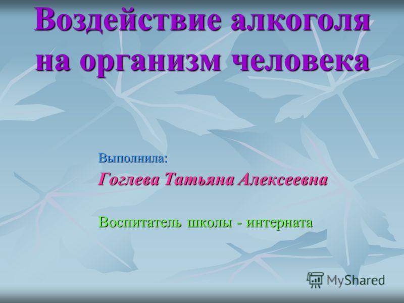 Воздействие алкоголя на организм человека Выполнила: Гоглева Татьяна Алексеевна Воспитатель школы - интерната