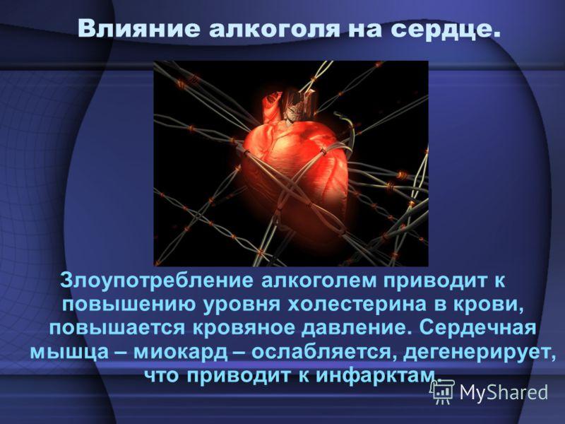 Влияние алкоголя на сердце. Злоупотребление алкоголем приводит к повышению уровня холестерина в крови, повышается кровяное давление. Сердечная мышца – миокард – ослабляется, дегенерирует, что приводит к инфарктам.
