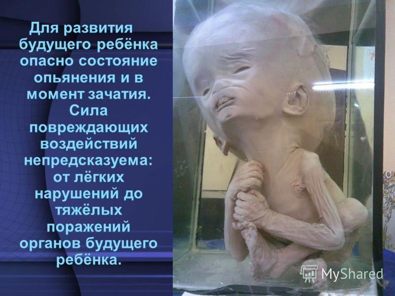 Для развития будущего ребёнка опасно состояние опьянения и в момент зачатия. Сила повреждающих воздействий непредсказуема: от лёгких нарушений до тяжёлых поражений органов будущего ребёнка.