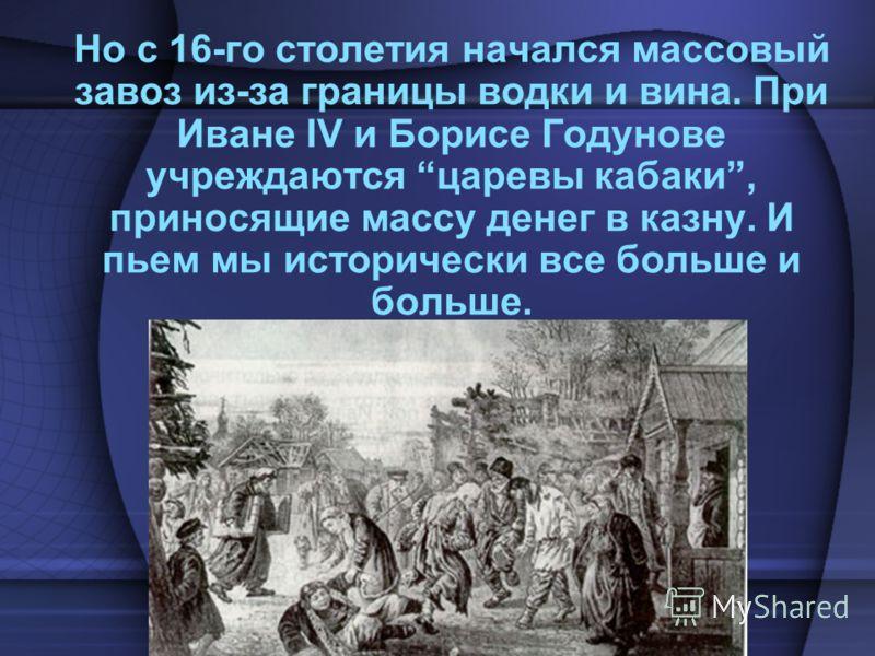 Но с 16-го столетия начался массовый завоз из-за границы водки и вина. При Иване IV и Борисе Годунове учреждаются царевы кабаки, приносящие массу денег в казну. И пьем мы исторически все больше и больше.