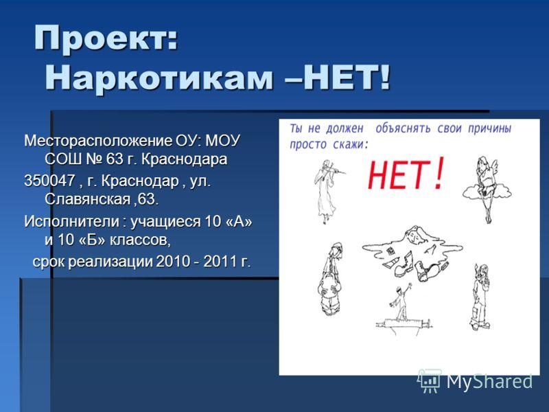 Проект: Наркотикам –НЕТ! Месторасположение ОУ: МОУ СОШ 63 г. Краснодара 350047, г. Краснодар, ул. Славянская,63. Исполнители : учащиеся 10 «А» и 10 «Б» классов, срок реализации 2010 - 2011 г. срок реализации 2010 - 2011 г.