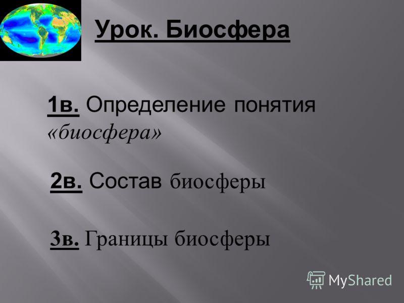 Урок. Биосфера 1в. Определение понятия «биосфера» 2в. Состав биосферы 3 в. Границы биосферы
