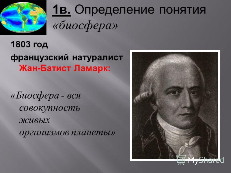 1в. Определение понятия «биосфера» 1803 год французский натуралист Жан-Батист Ламарк: «Биосфера - вся совокупность живых организмов планеты»