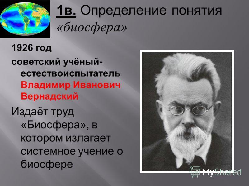 1в. Определение понятия «биосфера» 1926 год советский учёный- естествоиспытатель Владимир Иванович Вернадский Издаёт труд « Биосфера », в котором излагает системное учение о биосфере