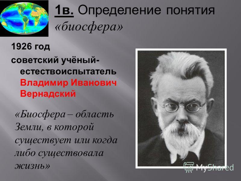 1в. Определение понятия «биосфера» 1926 год советский учёный- естествоиспытатель Владимир Иванович Вернадский «Биосфера – область Земли, в которой существует или когда либо существовала жизнь»