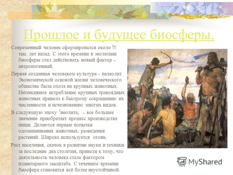 Прошлое и будущее биосферы. Современный человек сформировался около 30 тыс. лет назад. С этого времени в эволюции биосферы стал действовать новый фактор – антропогенный. Первая созданная человеком культура – палеолит. Экономической основой жизни чело