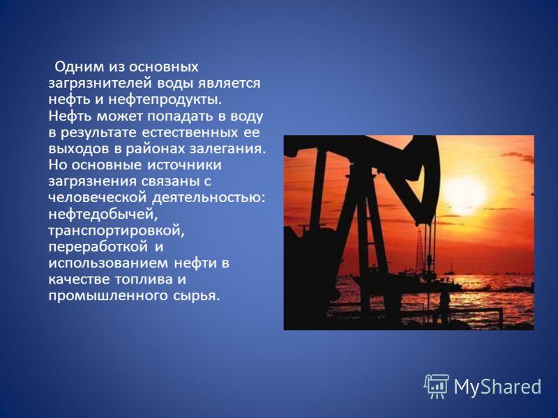 Одним из основных загрязнителей воды является нефть и нефтепродукты. Нефть может попадать в воду в результате естественных ее выходов в районах залегания. Но основные источники загрязнения связаны с человеческой деятельностью: нефтедобычей, транспорт