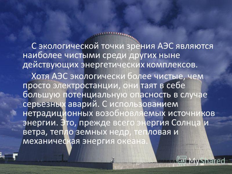 С экологической точки зрения АЭС являются наиболее чистыми среди других ныне действующих энергетических комплексов. Хотя АЭС экологически более чистые, чем просто электростанции, они таят в себе большую потенциальную опасность в случае серьезных авар