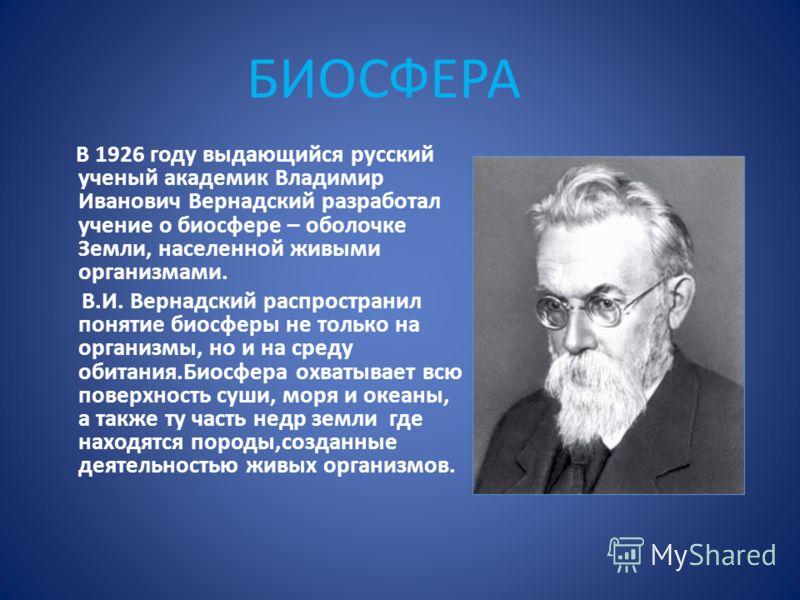 В 1926 году выдающийся русский ученый академик Владимир Иванович Вернадский разработал учение о биосфере – оболочке Земли, населенной живыми организмами. В.И. Вернадский распространил понятие биосферы не только на организмы, но и на среду обитания.Би