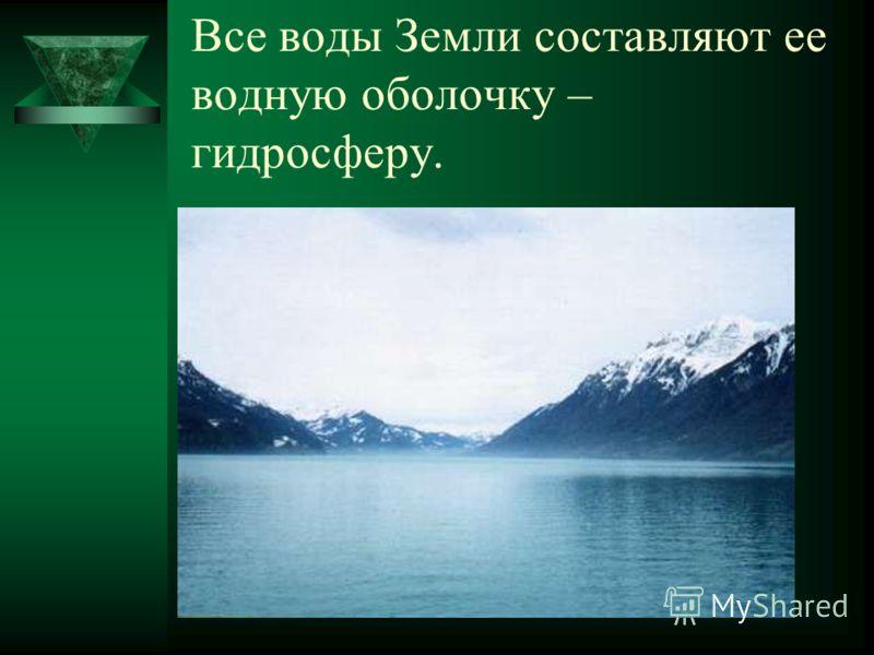 Все воды Земли составляют ее водную оболочку – гидросферу.