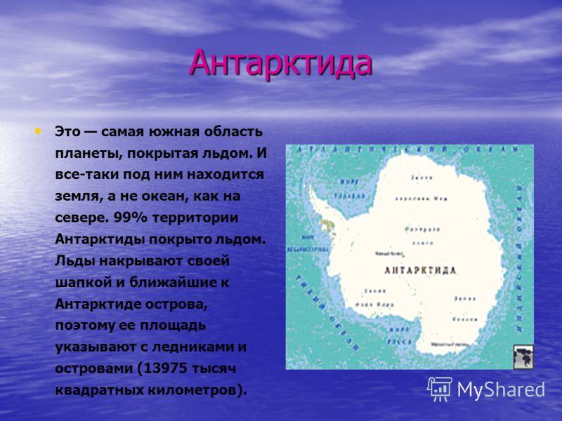 Антарктида Это самая южная область планеты, покрытая льдом. И все-таки под ним находится земля, а не океан, как на севере. 99% территории Антарктиды покрыто льдом. Льды накрывают своей шапкой и ближайшие к Антарктиде острова, поэтому ее площадь указы